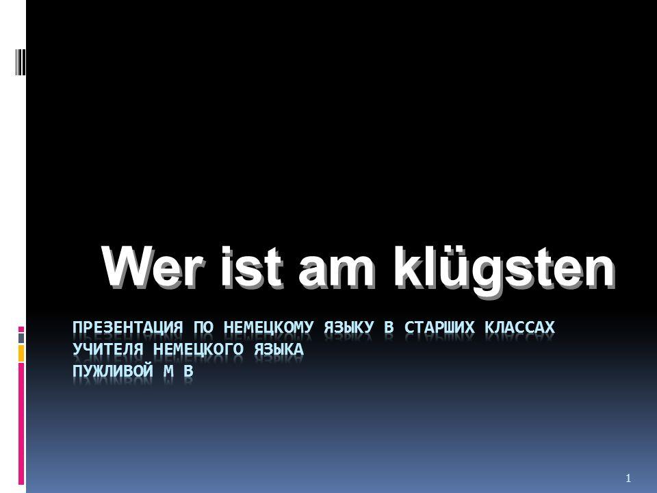 Wer ist am klügsten Презентация по немецкому языку в старших классах учителя немецкого языка Пужливой М В.
