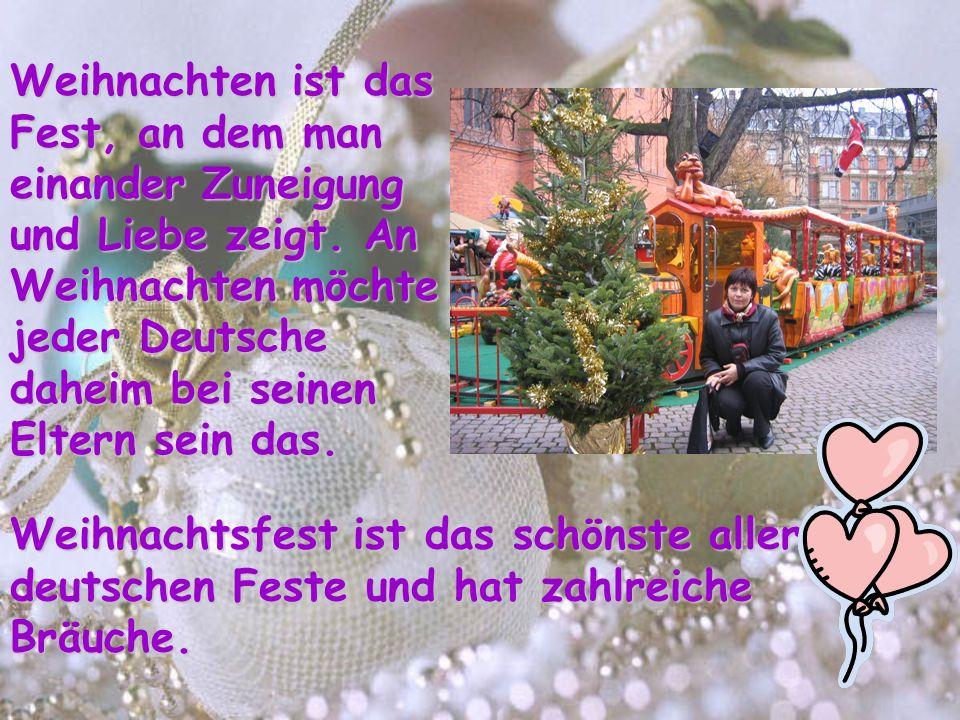 Weihnachten ist das Fest, an dem man einander Zuneigung und Liebe zeigt. An Weihnachten möchte jeder Deutsche daheim bei seinen Eltern sein das.