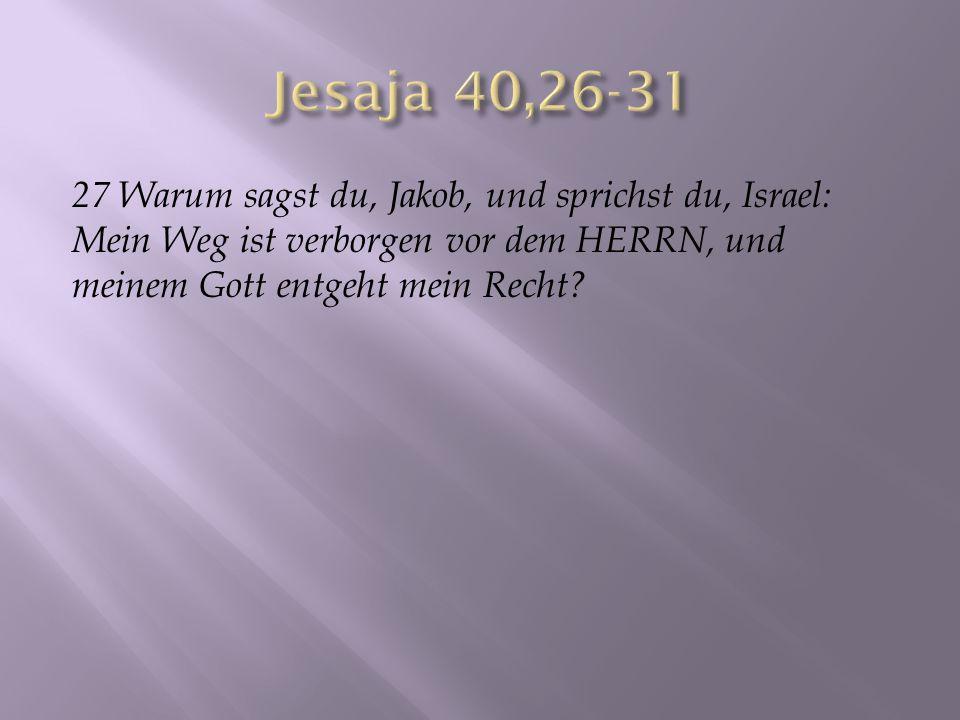 Jesaja 40,26-31 27 Warum sagst du, Jakob, und sprichst du, Israel: Mein Weg ist verborgen vor dem HERRN, und meinem Gott entgeht mein Recht