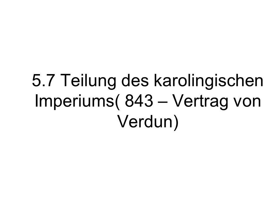 5.7 Teilung des karolingischen Imperiums( 843 – Vertrag von Verdun)