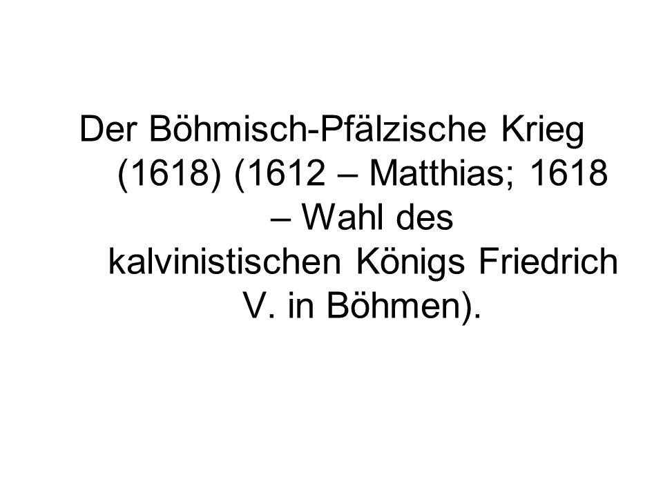 Der Böhmisch-Pfälzische Krieg (1618) (1612 – Matthias; 1618 – Wahl des kalvinistischen Königs Friedrich V.