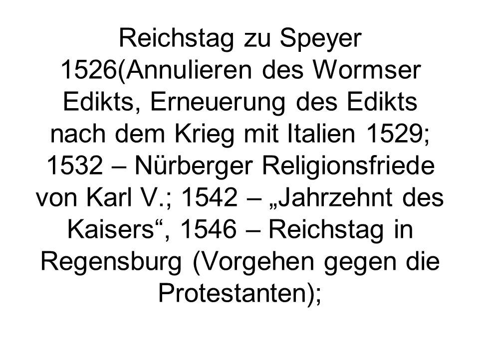"""Reichstag zu Speyer 1526(Annulieren des Wormser Edikts, Erneuerung des Edikts nach dem Krieg mit Italien 1529; 1532 – Nürberger Religionsfriede von Karl V.; 1542 – """"Jahrzehnt des Kaisers , 1546 – Reichstag in Regensburg (Vorgehen gegen die Protestanten);"""