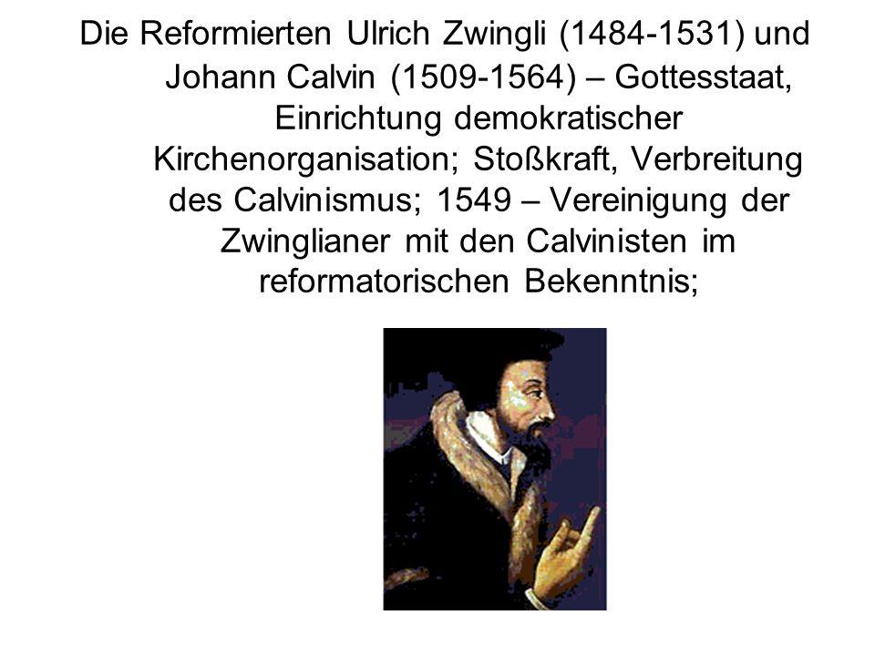 Die Reformierten Ulrich Zwingli (1484-1531) und Johann Calvin (1509-1564) – Gottesstaat, Einrichtung demokratischer Kirchenorganisation; Stoßkraft, Verbreitung des Calvinismus; 1549 – Vereinigung der Zwinglianer mit den Calvinisten im reformatorischen Bekenntnis;