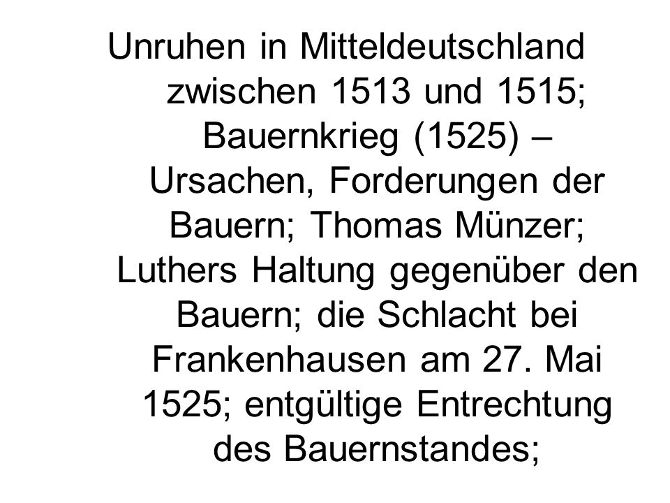 Unruhen in Mitteldeutschland zwischen 1513 und 1515; Bauernkrieg (1525) – Ursachen, Forderungen der Bauern; Thomas Münzer; Luthers Haltung gegenüber den Bauern; die Schlacht bei Frankenhausen am 27.