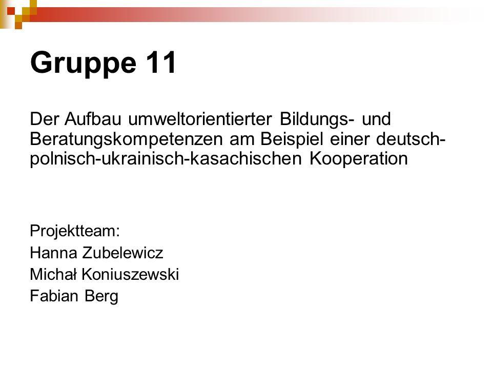 Gruppe 11 Der Aufbau umweltorientierter Bildungs- und Beratungskompetenzen am Beispiel einer deutsch-polnisch-ukrainisch-kasachischen Kooperation.
