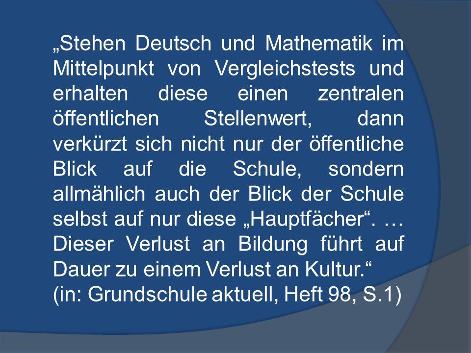 """""""Stehen Deutsch und Mathematik im Mittelpunkt von Vergleichstests und erhalten diese einen zentralen öffentlichen Stellenwert, dann verkürzt sich nicht nur der öffentliche Blick auf die Schule, sondern allmählich auch der Blick der Schule selbst auf nur diese """"Hauptfächer . … Dieser Verlust an Bildung führt auf Dauer zu einem Verlust an Kultur."""