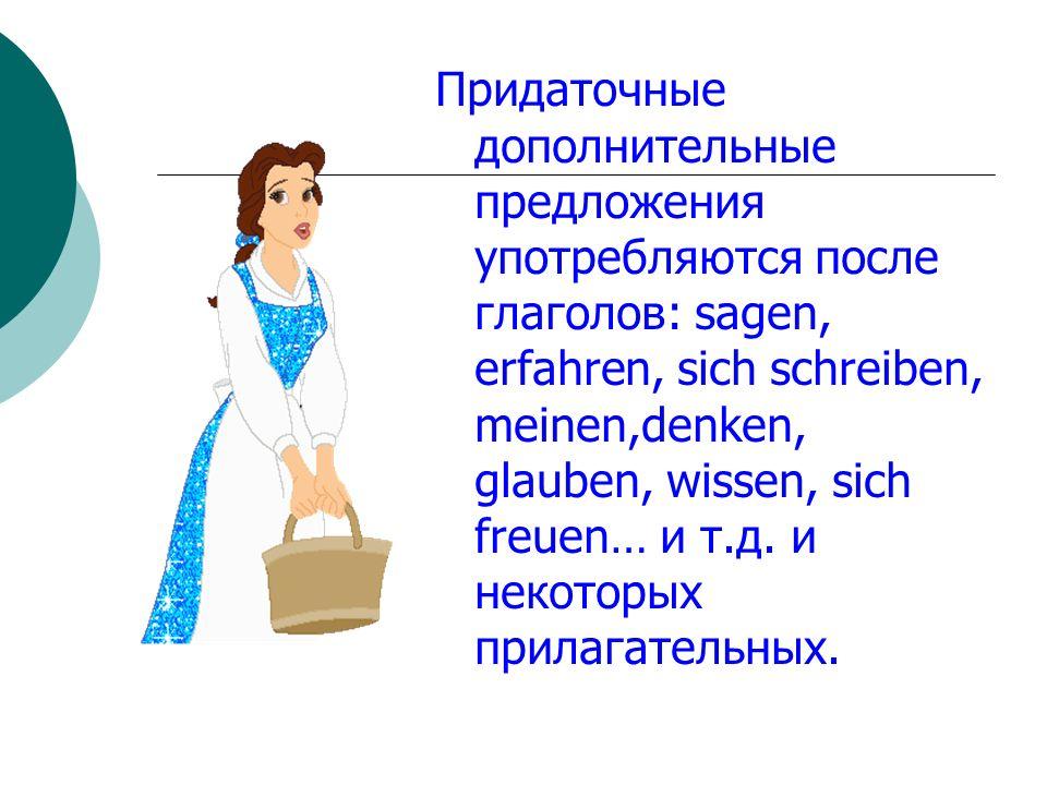 Придаточные дополнительные предложения употребляются после глаголов: sagen, erfahren, sich schreiben, meinen,denken, glauben, wissen, sich freuen… и т.д.