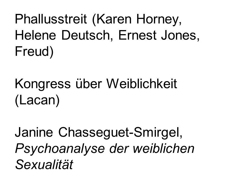 Phallusstreit (Karen Horney, Helene Deutsch, Ernest Jones, Freud) Kongress über Weiblichkeit (Lacan) Janine Chasseguet-Smirgel, Psychoanalyse der weiblichen Sexualität