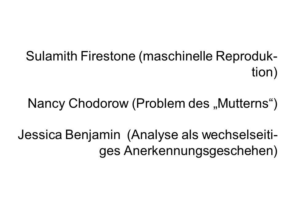 """Sulamith Firestone (maschinelle Reproduk-tion) Nancy Chodorow (Problem des """"Mutterns ) Jessica Benjamin (Analyse als wechselseiti- ges Anerkennungsgeschehen)"""