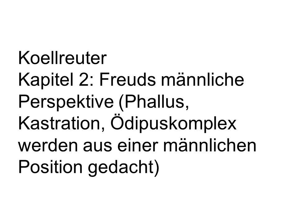 Koellreuter Kapitel 2: Freuds männliche Perspektive (Phallus, Kastration, Ödipuskomplex werden aus einer männlichen Position gedacht)