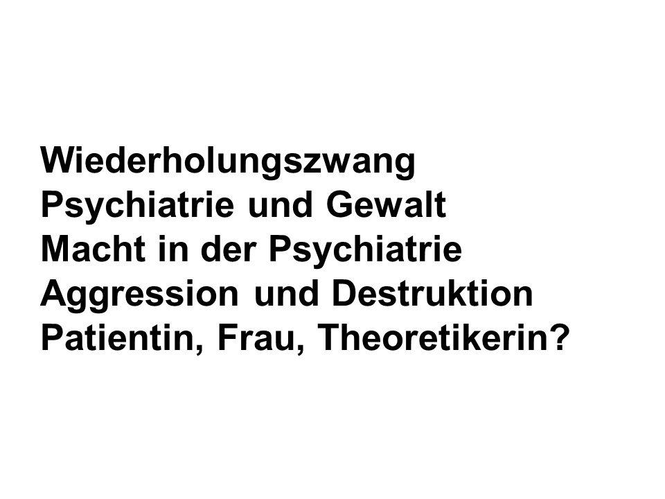 Wiederholungszwang Psychiatrie und Gewalt Macht in der Psychiatrie Aggression und Destruktion Patientin, Frau, Theoretikerin