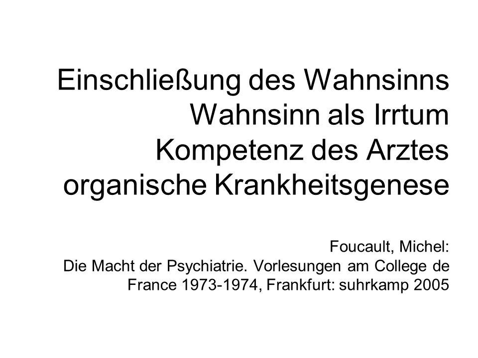 Einschließung des Wahnsinns Wahnsinn als Irrtum Kompetenz des Arztes organische Krankheitsgenese Foucault, Michel: Die Macht der Psychiatrie.