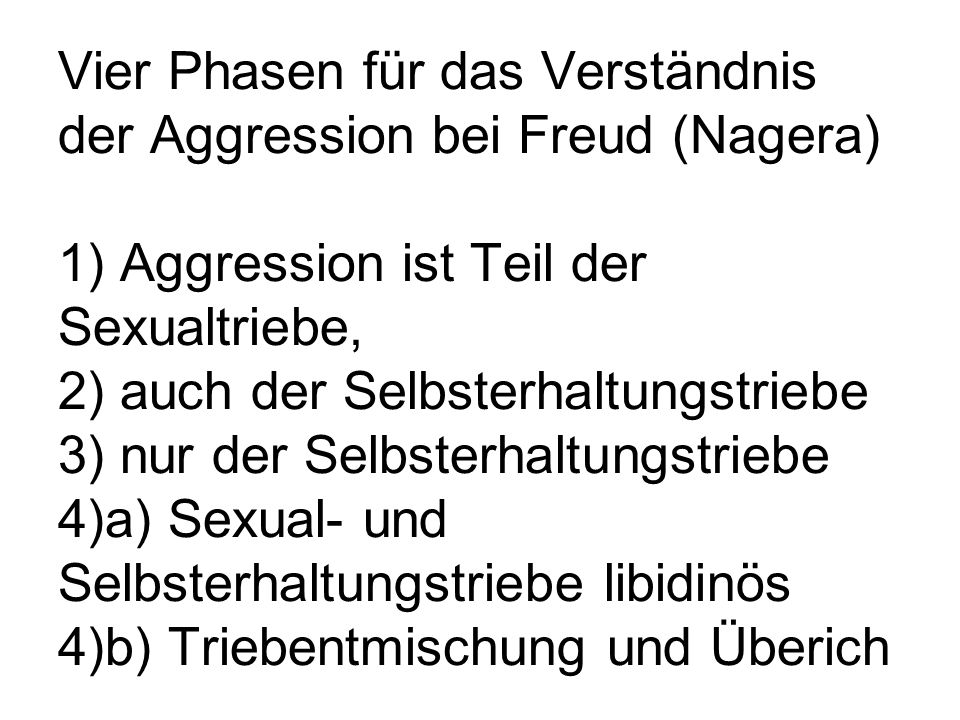 Vier Phasen für das Verständnis der Aggression bei Freud (Nagera) 1) Aggression ist Teil der Sexualtriebe, 2) auch der Selbsterhaltungstriebe 3) nur der Selbsterhaltungstriebe 4)a) Sexual- und Selbsterhaltungstriebe libidinös 4)b) Triebentmischung und Überich
