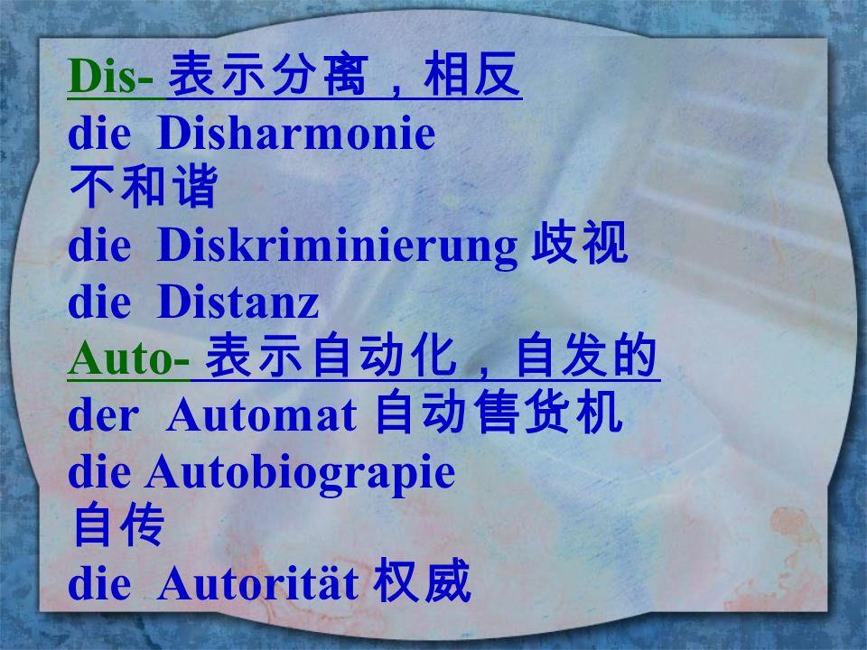 Dis- 表示分离,相反 die Disharmonie. 不和谐. die Diskriminierung 歧视. die Distanz. Auto- 表示自动化,自发的. der Automat 自动售货机.