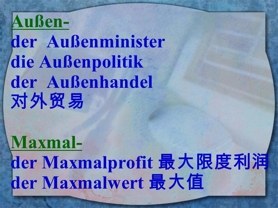 Außen- der Außenminister. die Außenpolitik. der Außenhandel. 对外贸易. Maxmal- der Maxmalprofit 最大限度利润.