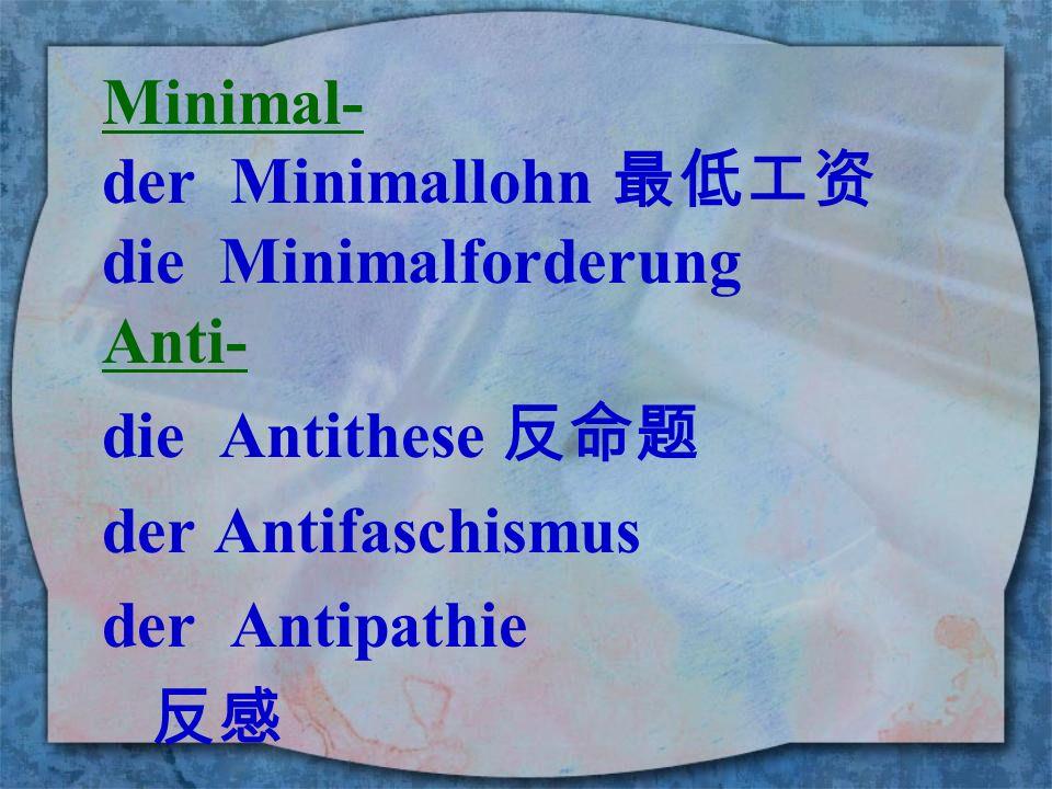 Minimal- der Minimallohn 最低工资. die Minimalforderung. Anti- die Antithese 反命题. der Antifaschismus.