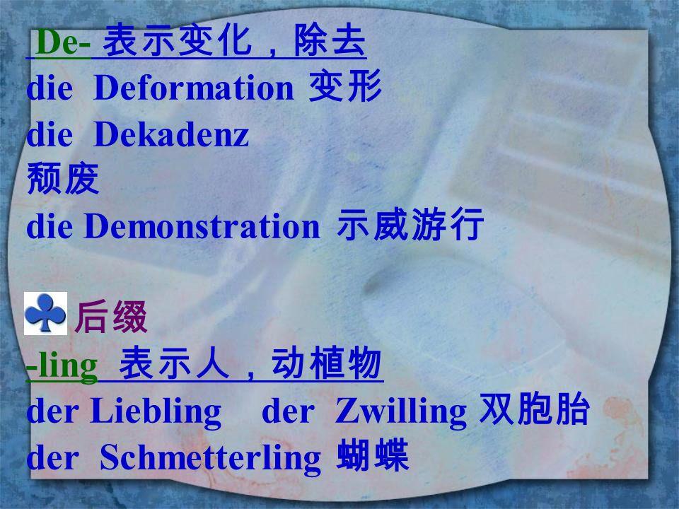 De- 表示变化,除去 die Deformation 变形. die Dekadenz. 颓废. die Demonstration 示威游行. 后缀. -ling 表示人,动植物.