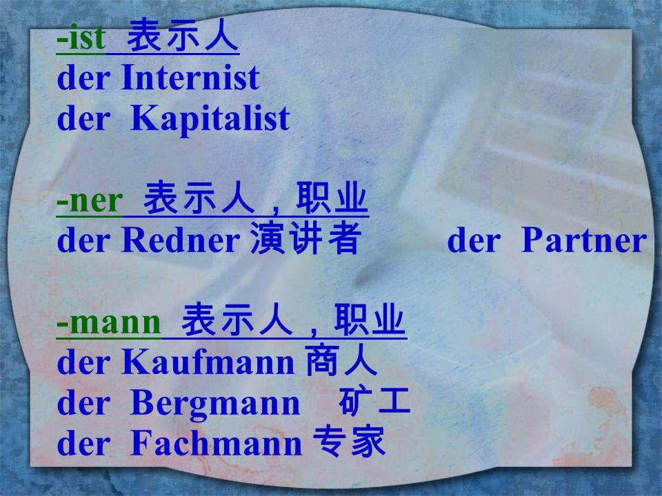 -ist 表示人 der Internist. der Kapitalist. -ner 表示人,职业. der Redner 演讲者 der Partner. -mann 表示人,职业.