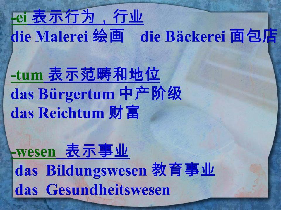 -ei 表示行为,行业 die Malerei 绘画 die Bäckerei 面包店. -tum 表示范畴和地位. das Bürgertum 中产阶级. das Reichtum 财富.