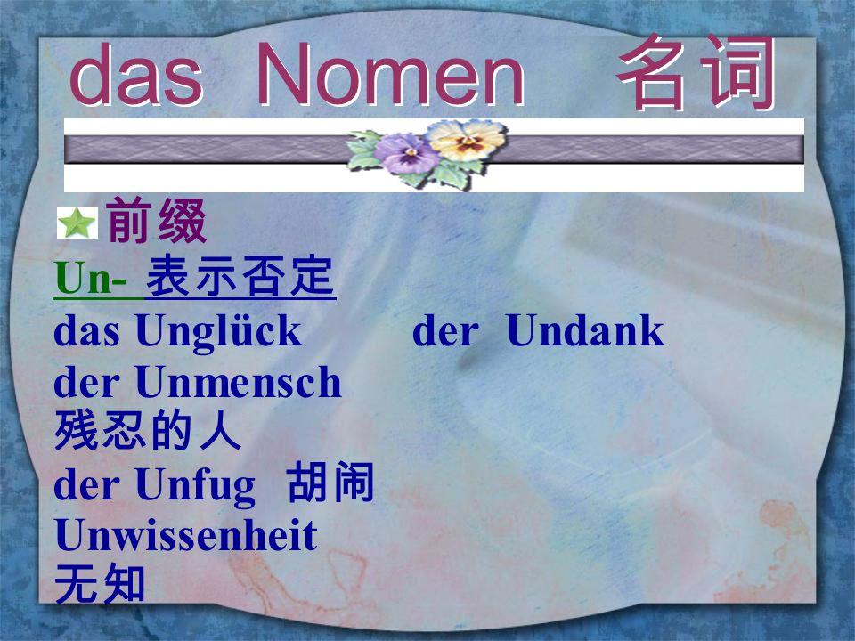 das Nomen 名词 前缀 Un- 表示否定 das Unglück der Undank der Unmensch 残忍的人