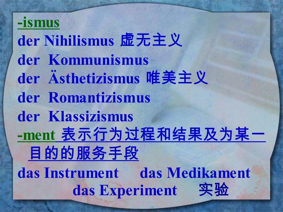 -ismus der Nihilismus 虚无主义. der Kommunismus. der Ästhetizismus 唯美主义. der Romantizismus. der Klassizismus.