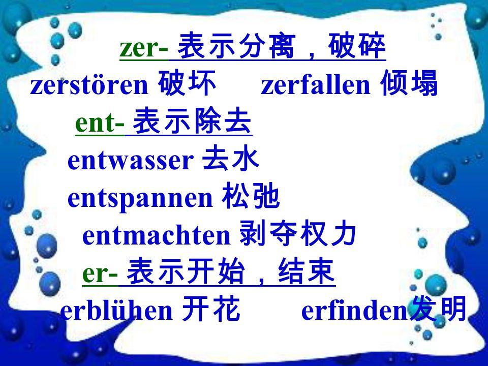 zer- 表示分离,破碎 zerstören 破坏 zerfallen 倾塌. ent- 表示除去. entwasser 去水. entspannen 松弛. entmachten 剥夺权力.