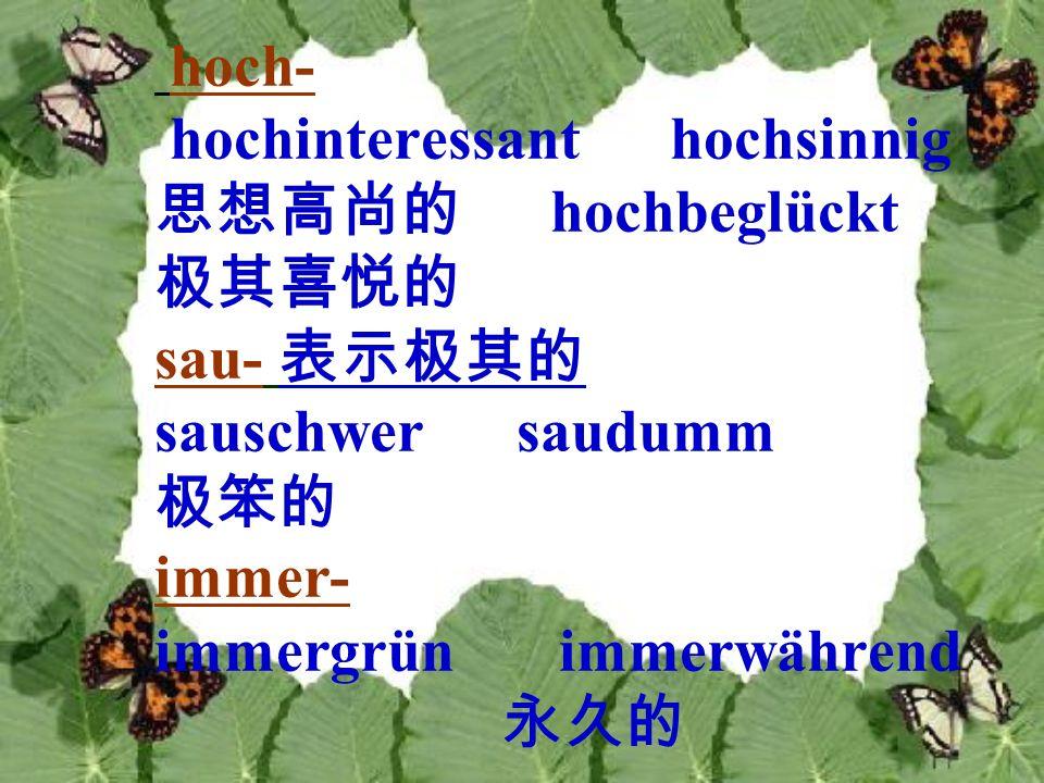 hoch- hochinteressant hochsinnig. 思想高尚的 hochbeglückt. 极其喜悦的. sau- 表示极其的. sauschwer saudumm.