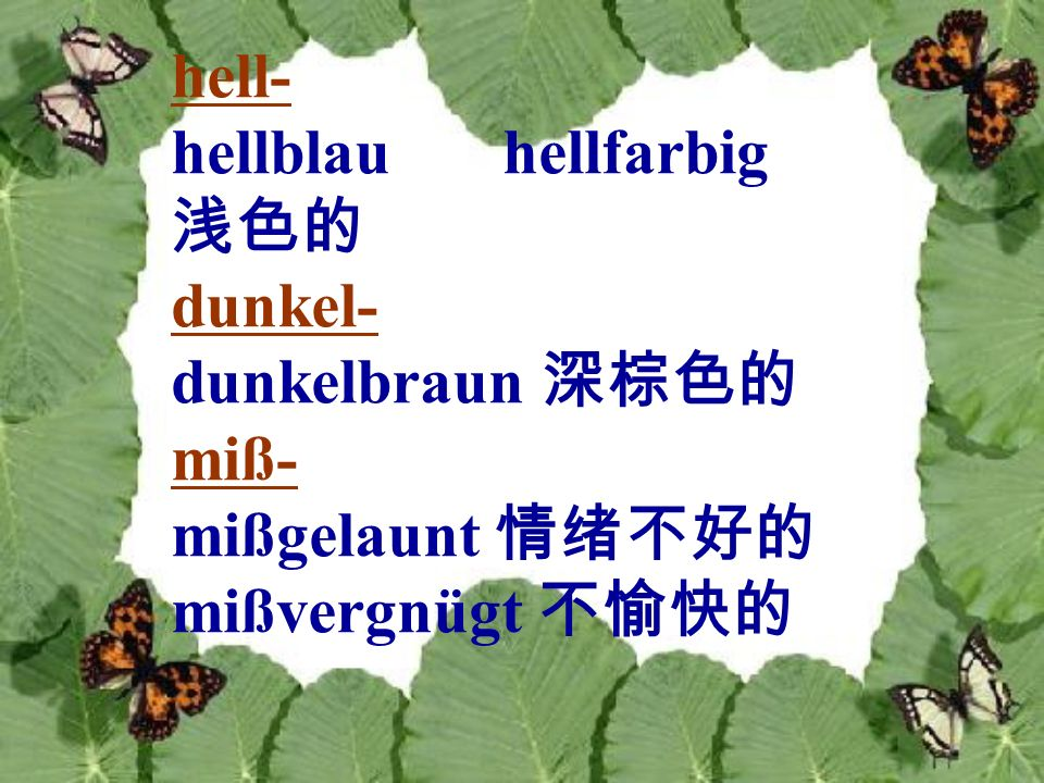 hell- hellblau hellfarbig 浅色的 dunkel- dunkelbraun 深棕色的 miß- mißgelaunt 情绪不好的 mißvergnügt 不愉快的