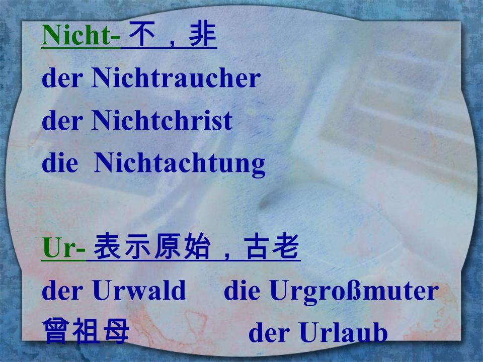 Nicht- 不,非 der Nichtraucher. der Nichtchrist. die Nichtachtung. Ur- 表示原始,古老. der Urwald die Urgroßmuter.