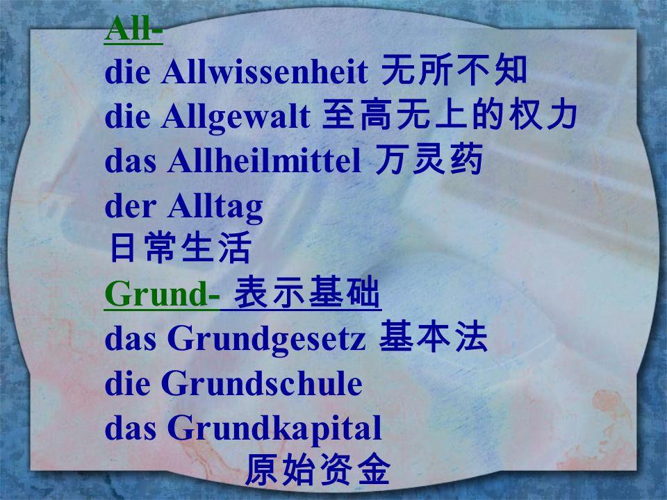 All- die Allwissenheit 无所不知. die Allgewalt 至高无上的权力. das Allheilmittel 万灵药. der Alltag. 日常生活. Grund- 表示基础.