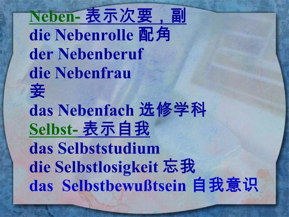 Neben- 表示次要,副 die Nebenrolle 配角. der Nebenberuf. die Nebenfrau. 妾. das Nebenfach 选修学科. Selbst- 表示自我.