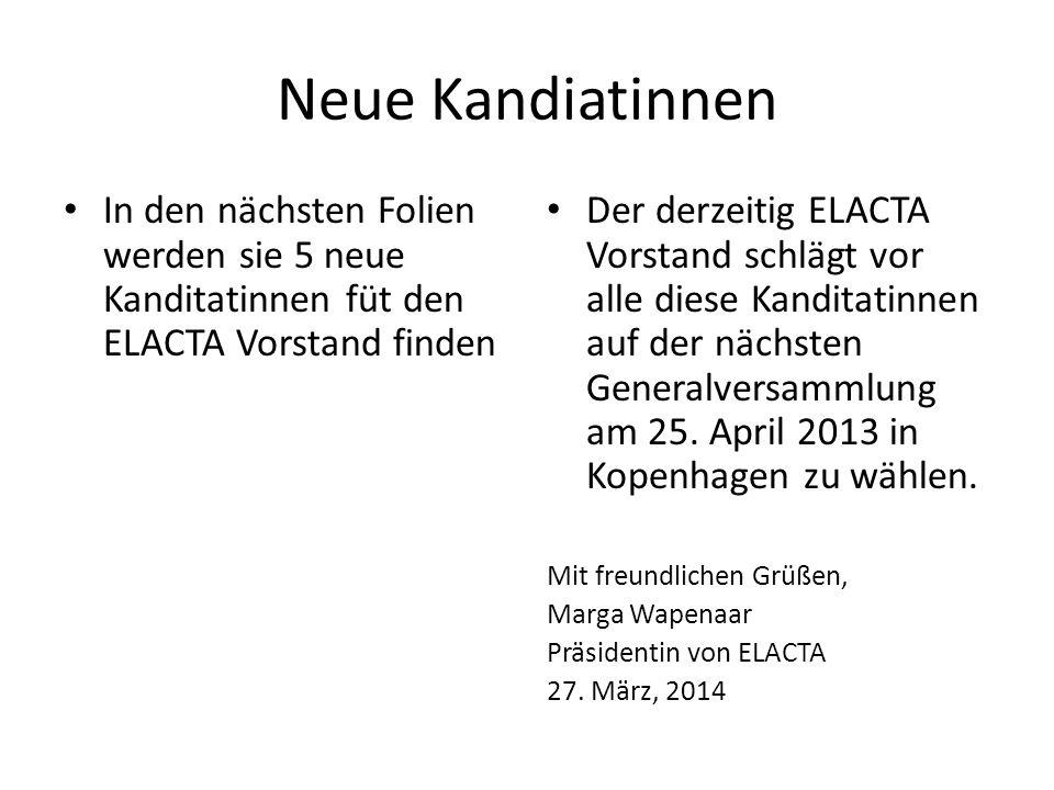 Neue Kandiatinnen In den nächsten Folien werden sie 5 neue Kanditatinnen füt den ELACTA Vorstand finden.