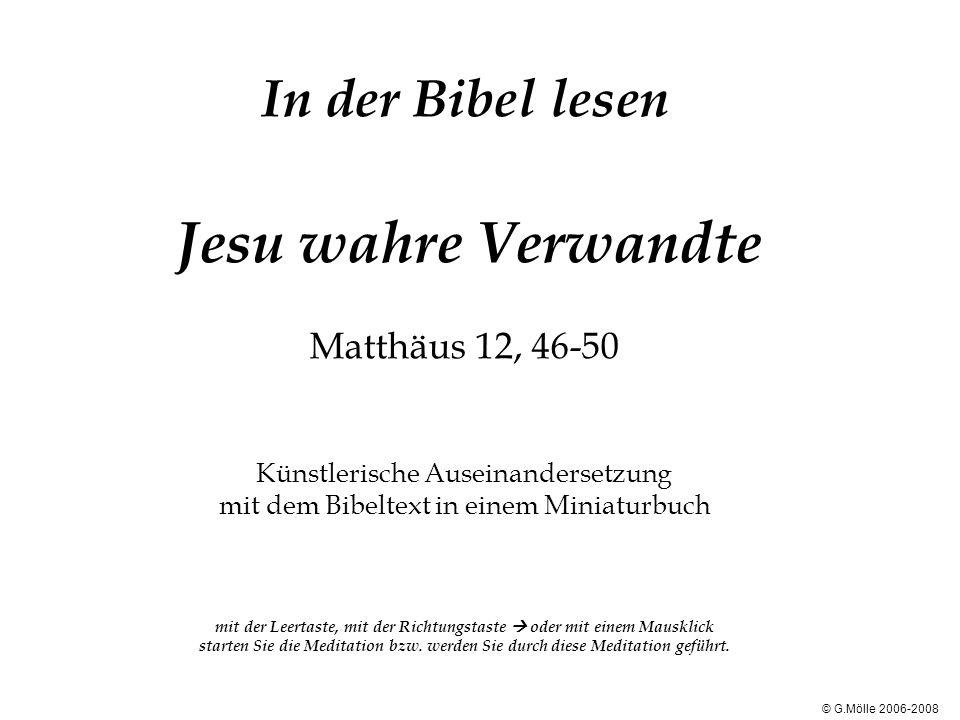 In der Bibel lesen Jesu wahre Verwandte Matthäus 12, 46-50 Künstlerische Auseinandersetzung mit dem Bibeltext in einem Miniaturbuch mit der Leertaste, mit der Richtungstaste  oder mit einem Mausklick starten Sie die Meditation bzw. werden Sie durch diese Meditation geführt.