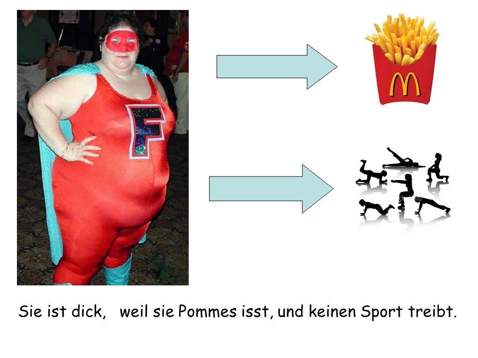 Sie ist dick, weil sie Pommes isst, und keinen Sport treibt.