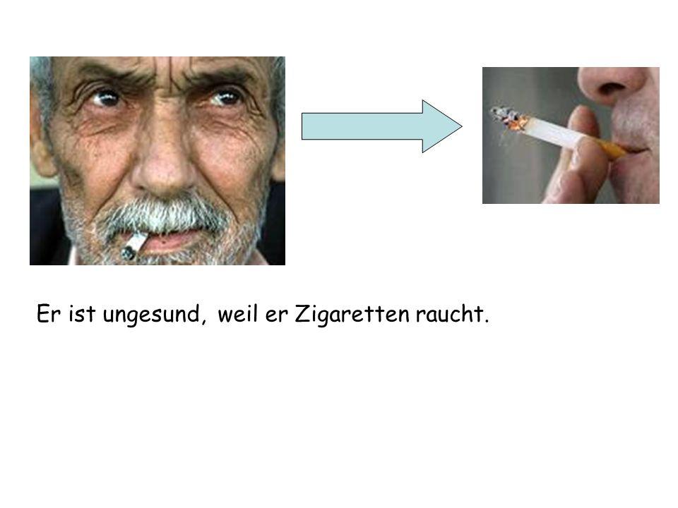 Er ist ungesund, weil er Zigaretten raucht.