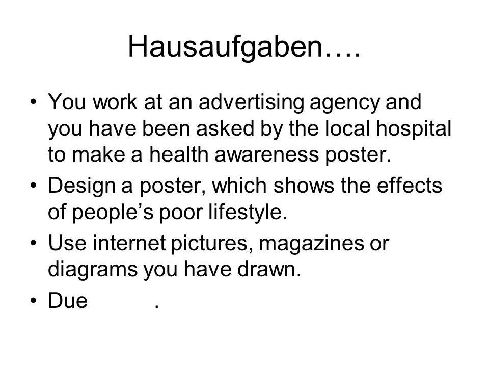 Hausaufgaben…. You work at an advertising agency and you have been asked by the local hospital to make a health awareness poster.