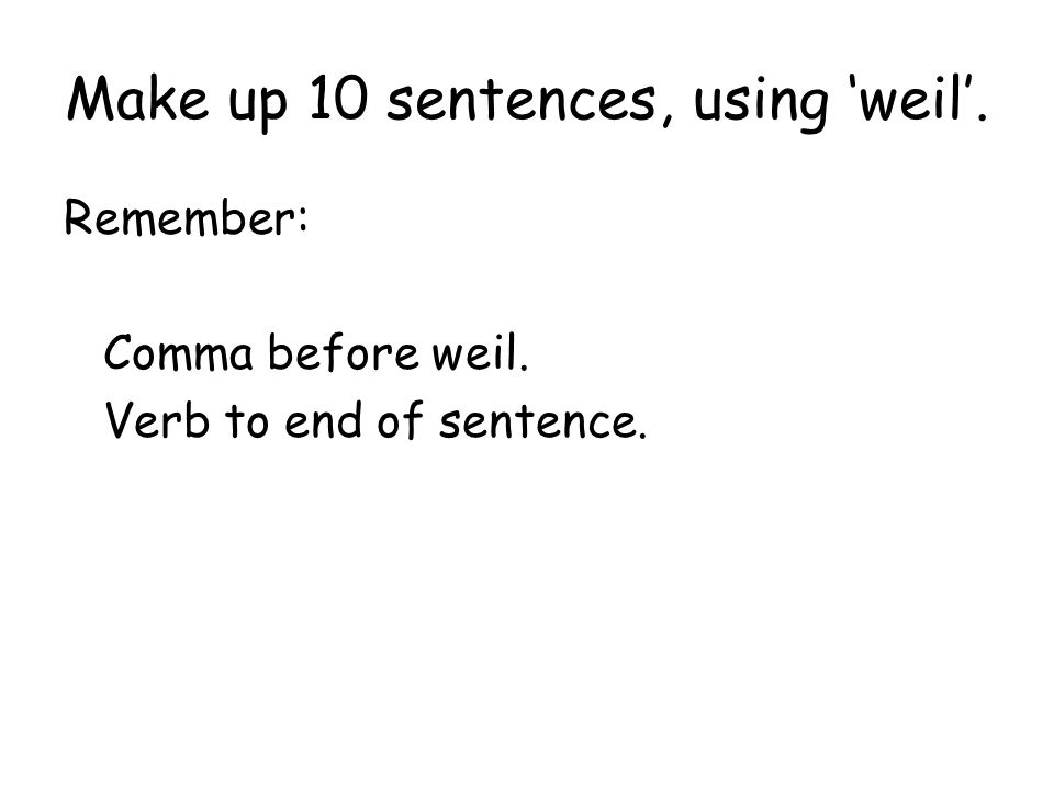 Make up 10 sentences, using 'weil'.