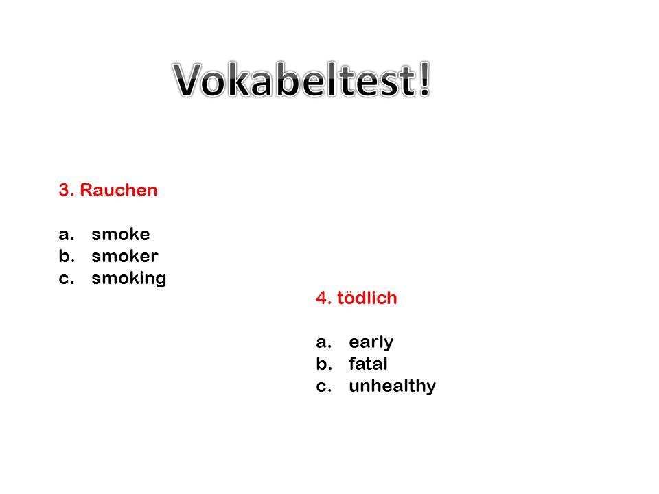 Vokabeltest! 3. Rauchen smoke smoker smoking 4. tödlich early fatal