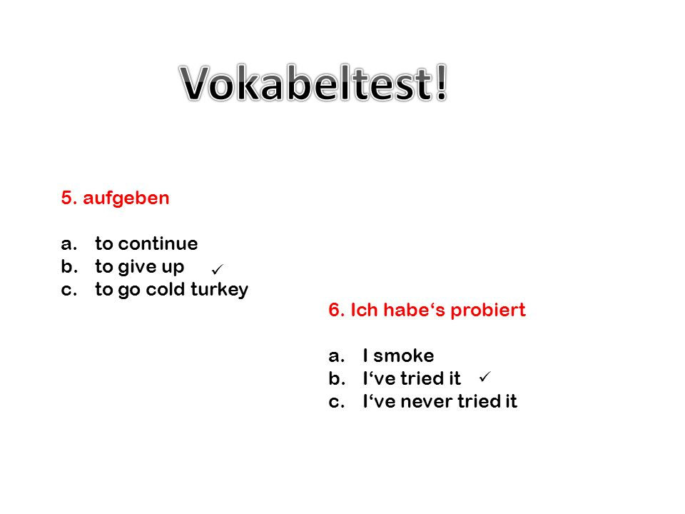 Vokabeltest! 5. aufgeben to continue to give up to go cold turkey