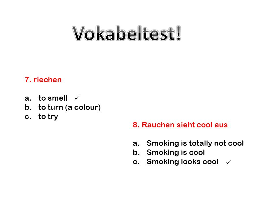 Vokabeltest! 7. riechen to smell to turn (a colour) to try