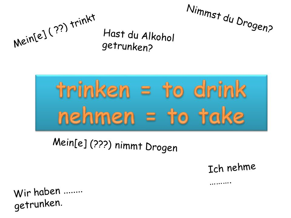 trinken = to drink nehmen = to take
