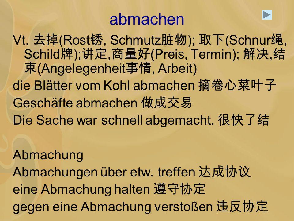 abmachen Vt. 去掉(Rost锈, Schmutz脏物); 取下(Schnur绳, Schild牌);讲定,商量好(Preis, Termin); 解决,结束(Angelegenheit事情, Arbeit)
