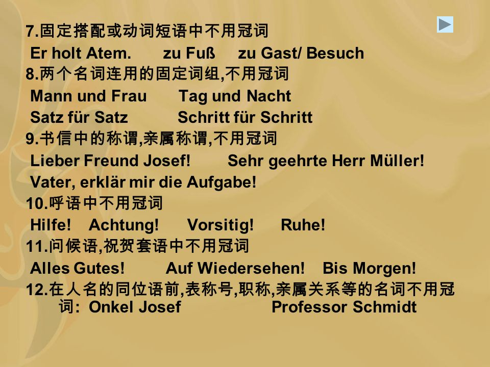 7.固定搭配或动词短语中不用冠词 Er holt Atem. zu Fuß zu Gast/ Besuch. 8.两个名词连用的固定词组,不用冠词. Mann und Frau Tag und Nacht.
