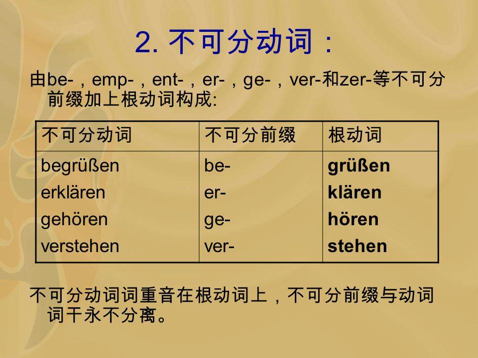 2. 不可分动词: 由be-,emp-,ent-,er-,ge-,ver-和zer-等不可分前缀加上根动词构成: