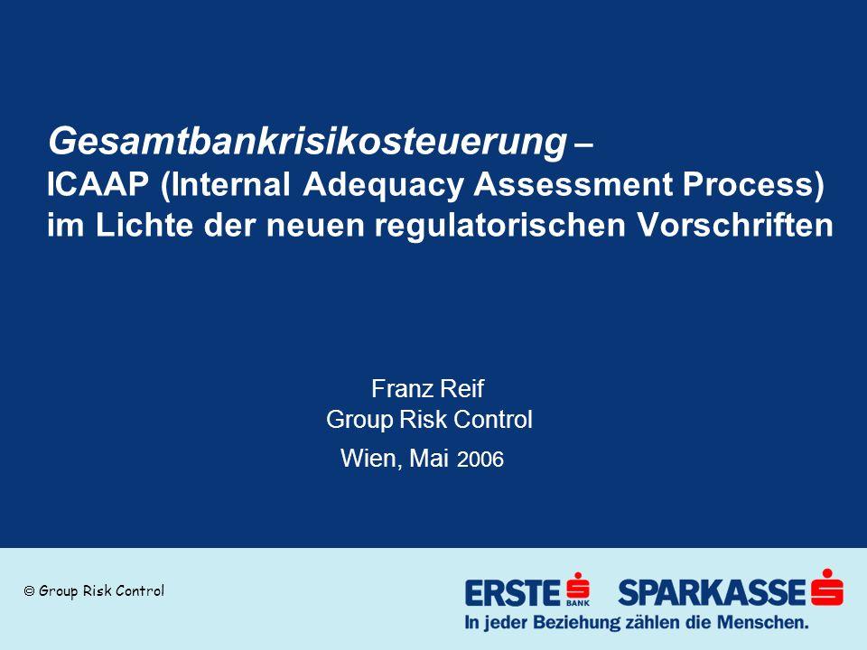 Gesamtbankrisikosteuerung – ICAAP (Internal Adequacy Assessment Process) im Lichte der neuen regulatorischen Vorschriften Franz Reif Group Risk Control Wien, Mai 2006