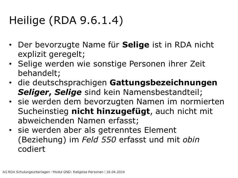Heilige (RDA 9.6.1.4) Der bevorzugte Name für Selige ist in RDA nicht explizit geregelt; Selige werden wie sonstige Personen ihrer Zeit behandelt;