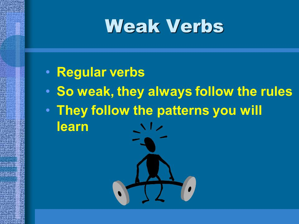 Weak Verbs Regular verbs So weak, they always follow the rules