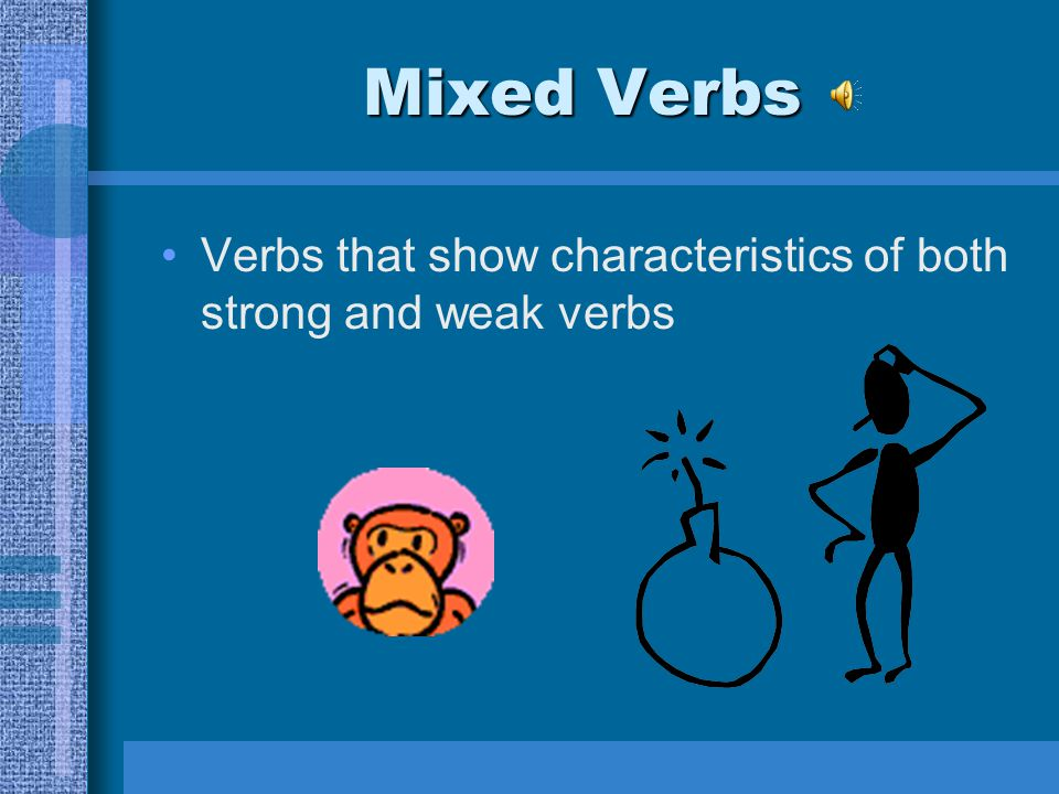 Mixed Verbs Verbs that show characteristics of both strong and weak verbs