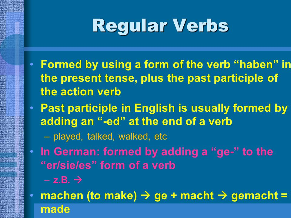 Regular Verbs Formed by using a form of the verb haben in the present tense, plus the past participle of the action verb.