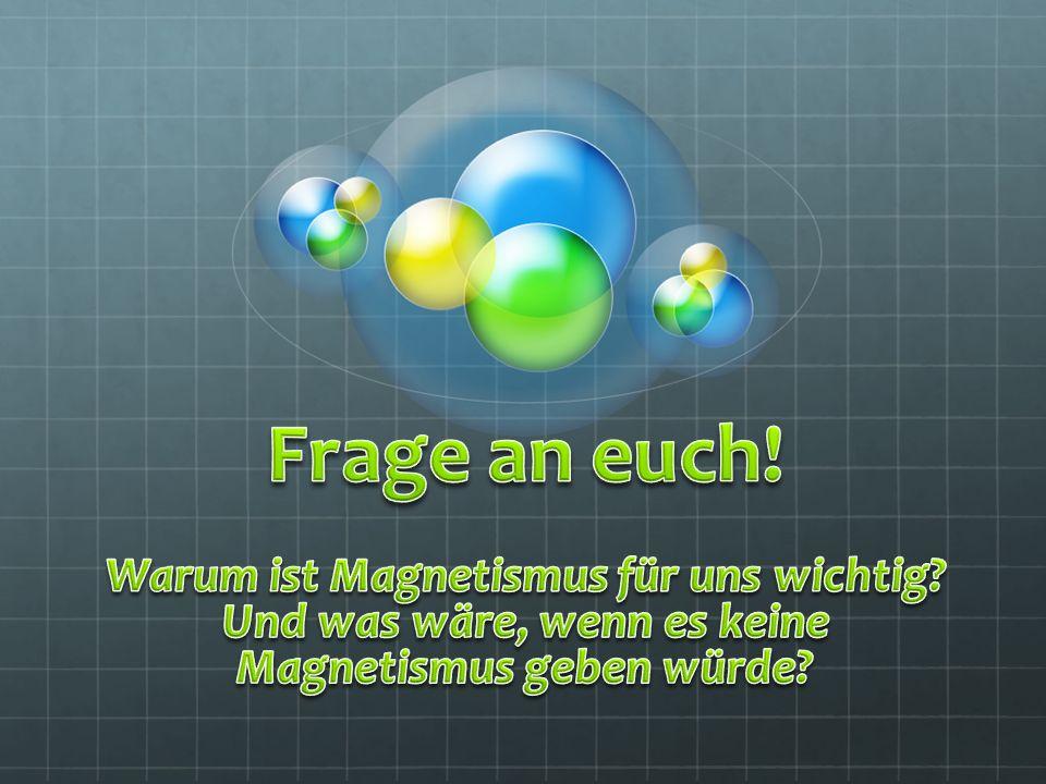 Frage an euch. Warum ist Magnetismus für uns wichtig.